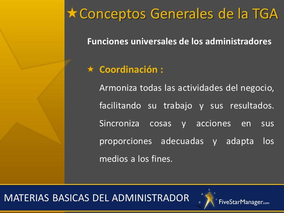 MATERIAS BASICAS DEL ADMINISTRADOR Funciones universales de los administradores Coordinación : Armoniza todas las actividades del negocio, facilitando