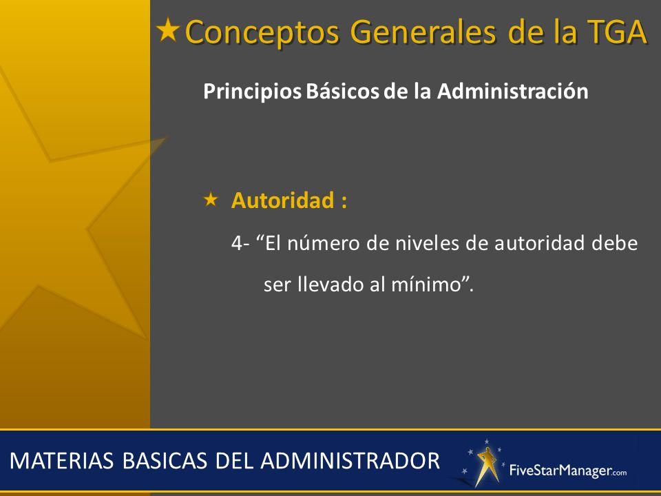 MATERIAS BASICAS DEL ADMINISTRADOR Principios Básicos de la Administración Autoridad : 4- El número de niveles de autoridad debe ser llevado al mínimo