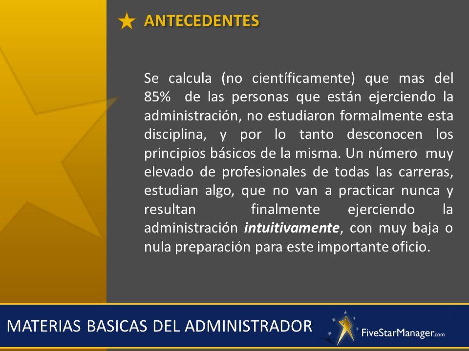 ANTECEDENTES MATERIAS BASICAS DEL ADMINISTRADOR Se calcula (no científicamente) que mas del 85% de las personas que están ejerciendo la administración