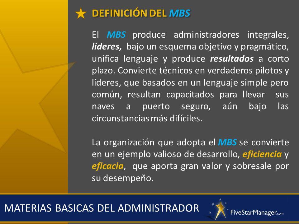 DEFINICIÓN DEL MBS MATERIAS BASICAS DEL ADMINISTRADOR El MBS produce administradores integrales, lideres, bajo un esquema objetivo y pragmático, unifi