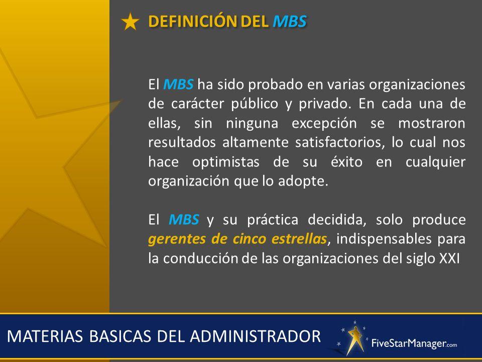 DEFINICIÓN DEL MBS MATERIAS BASICAS DEL ADMINISTRADOR El MBS ha sido probado en varias organizaciones de carácter público y privado. En cada una de el