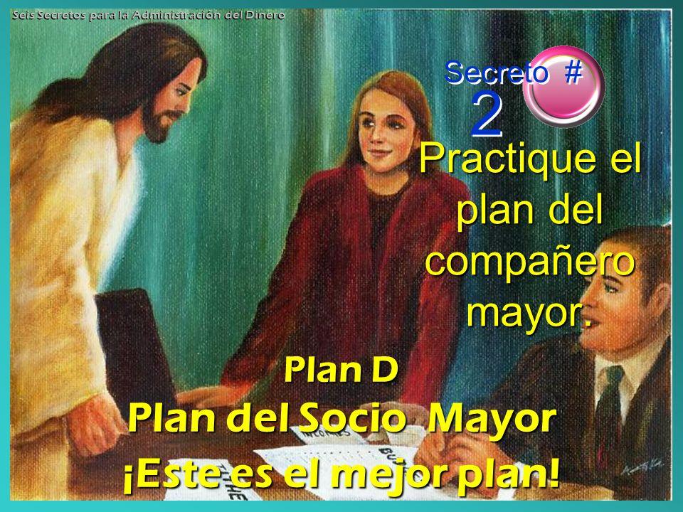 Practique el plan del compañero mayor. Secreto # 2 Seis Secretos para la Administración del Dinero Plan D Plan del Socio Mayor ¡Este es el mejor plan!