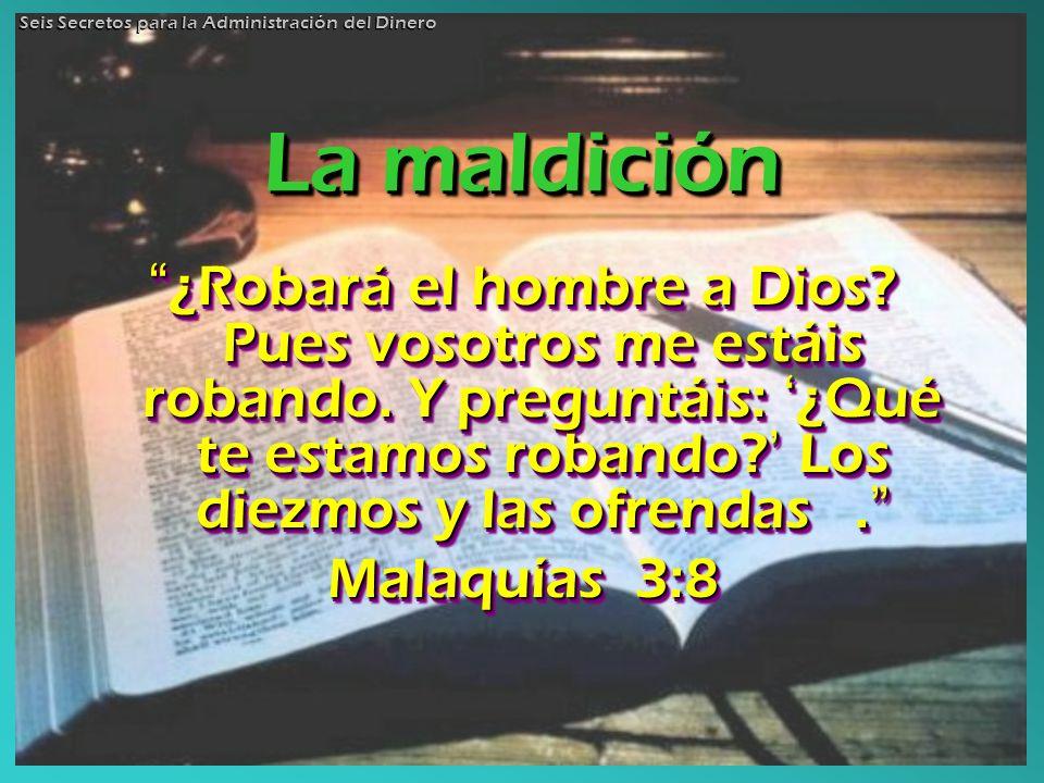 La maldición ¿Robará el hombre a Dios? Pues vosotros me estáis robando. Y preguntáis: ¿Qué te estamos robando? Los diezmos y las ofrendas. ¿Robará el