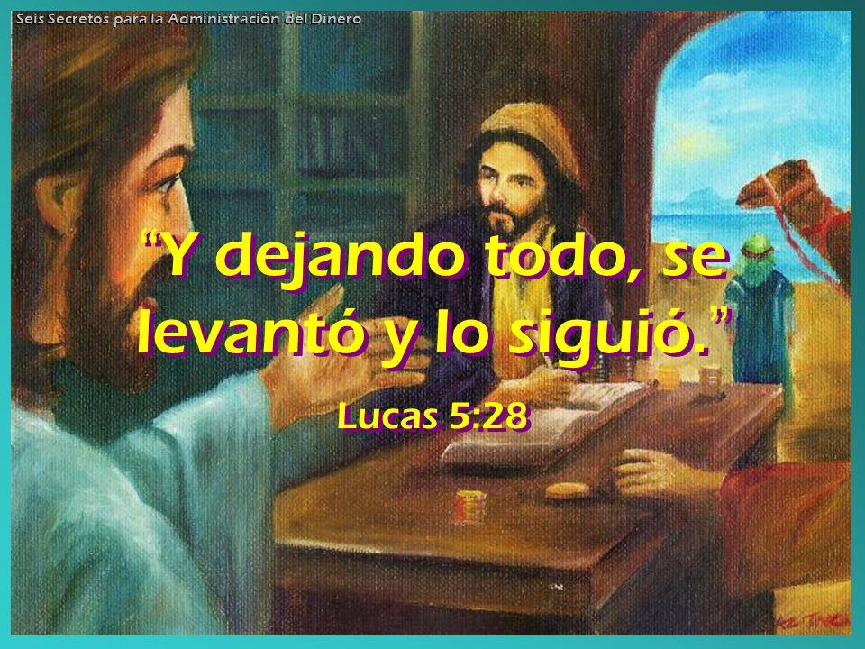 Y dejando todo, se levantó y lo siguió. Lucas 5:28 Y dejando todo, se levantó y lo siguió. Lucas 5:28 Seis Secretos para la Administración del Dinero