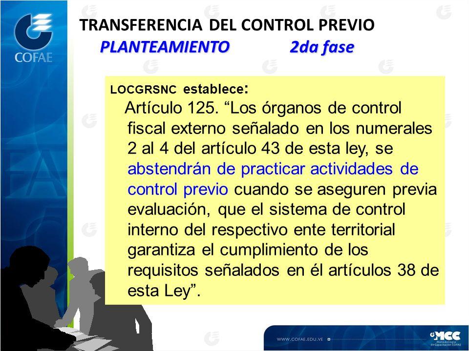 PLANTEAMIENTO 2da fase TRANSFERENCIA DEL CONTROL PREVIO PLANTEAMIENTO 2da fase LOCGRSNC establece : Artículo 125. Los órganos de control fiscal extern