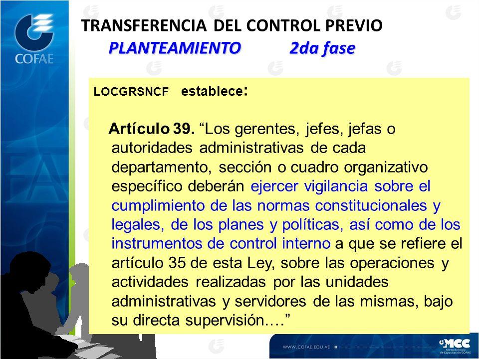 PLANTEAMIENTO 2da fase TRANSFERENCIA DEL CONTROL PREVIO PLANTEAMIENTO 2da fase LOCGRSNCF establece : Artículo 39. Los gerentes, jefes, jefas o autorid