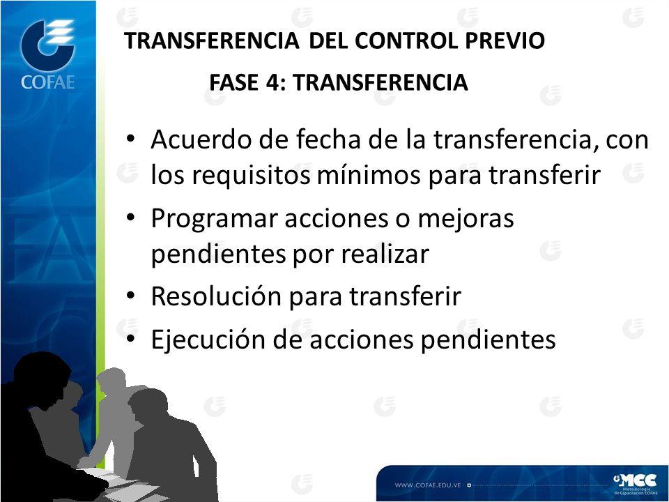 TRANSFERENCIA DEL CONTROL PREVIO FASE 4: TRANSFERENCIA Acuerdo de fecha de la transferencia, con los requisitos mínimos para transferir Programar acciones o mejoras pendientes por realizar Resolución para transferir Ejecución de acciones pendientes