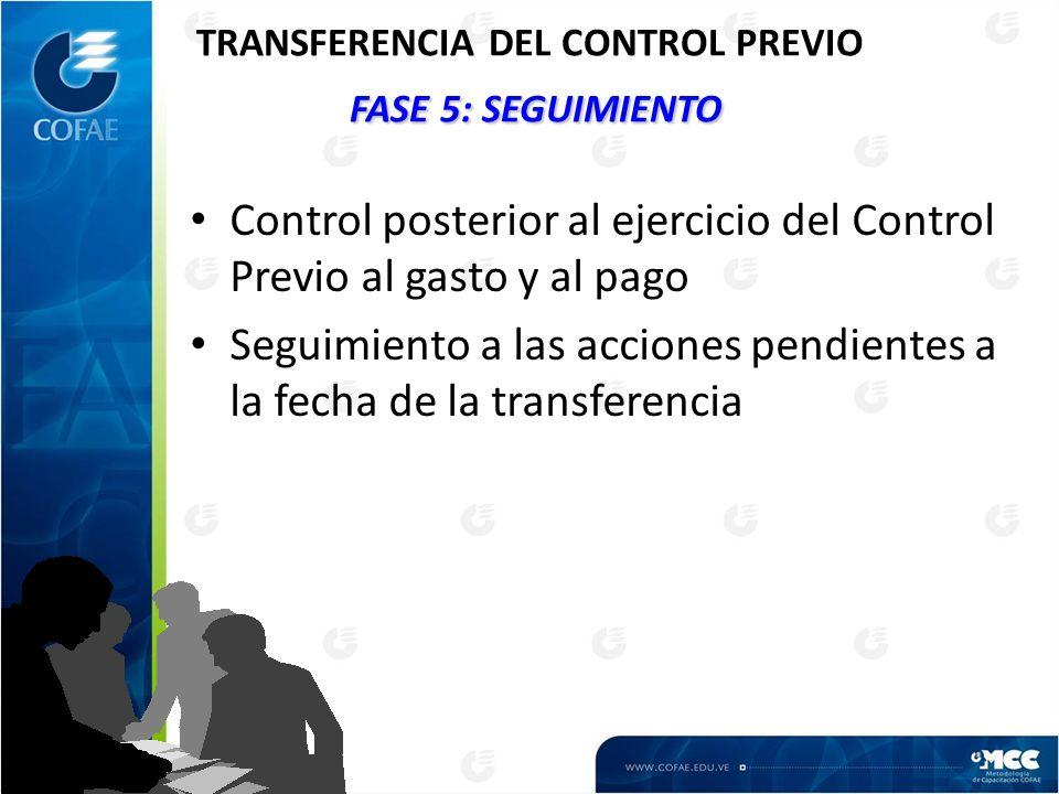 FASE 5: SEGUIMIENTO TRANSFERENCIA DEL CONTROL PREVIO FASE 5: SEGUIMIENTO Control posterior al ejercicio del Control Previo al gasto y al pago Seguimiento a las acciones pendientes a la fecha de la transferencia