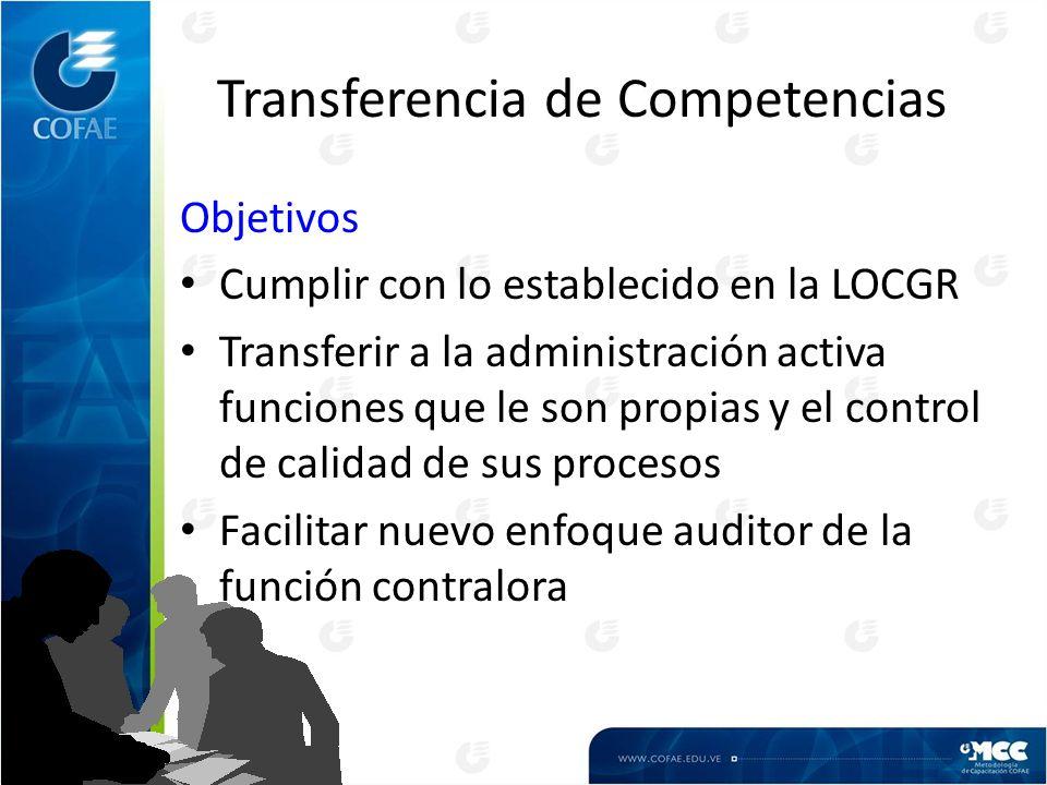 Transferencia de Competencias Objetivos Cumplir con lo establecido en la LOCGR Transferir a la administración activa funciones que le son propias y el control de calidad de sus procesos Facilitar nuevo enfoque auditor de la función contralora