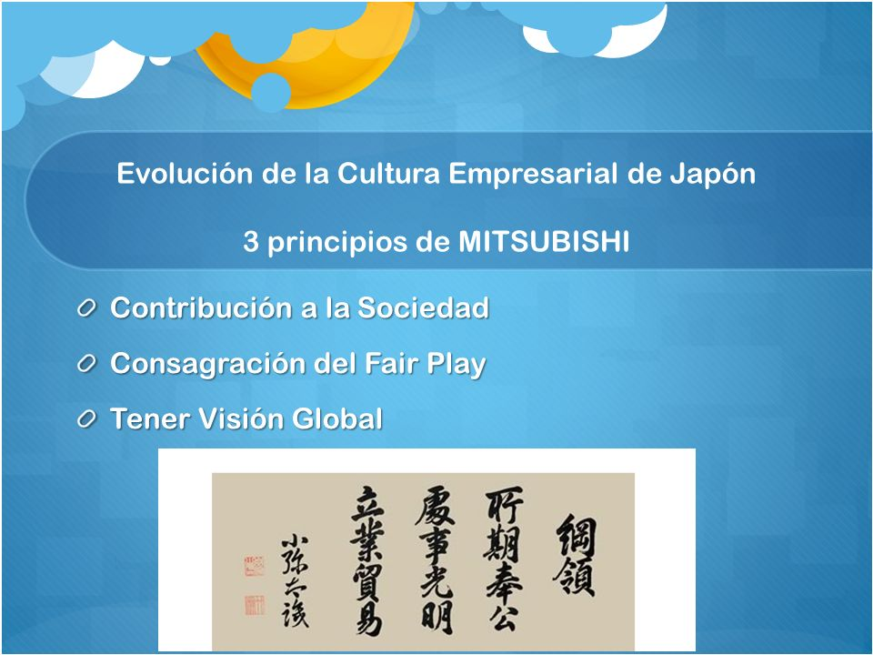 Evolución de la Cultura Empresarial de Japón 3 principios de MITSUBISHI Contribución a la Sociedad Consagración del Fair Play Tener Visión Global