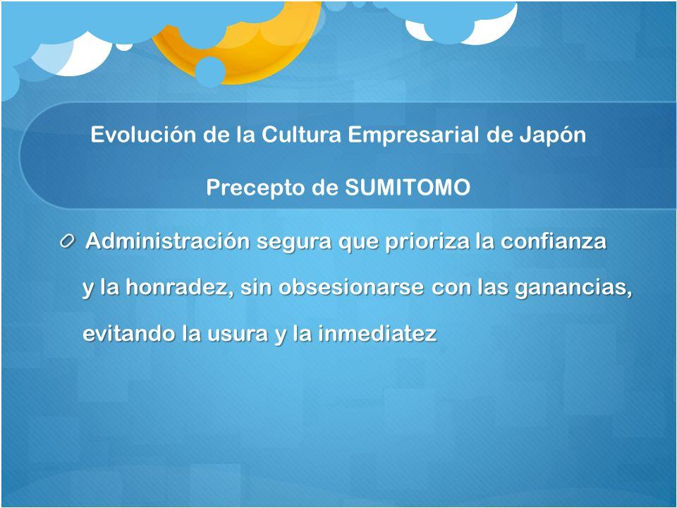 Administración segura que prioriza la confianza y la honradez, sin obsesionarse con las ganancias, y la honradez, sin obsesionarse con las ganancias, evitando la usura y la inmediatez evitando la usura y la inmediatez Evolución de la Cultura Empresarial de Japón Precepto de SUMITOMO