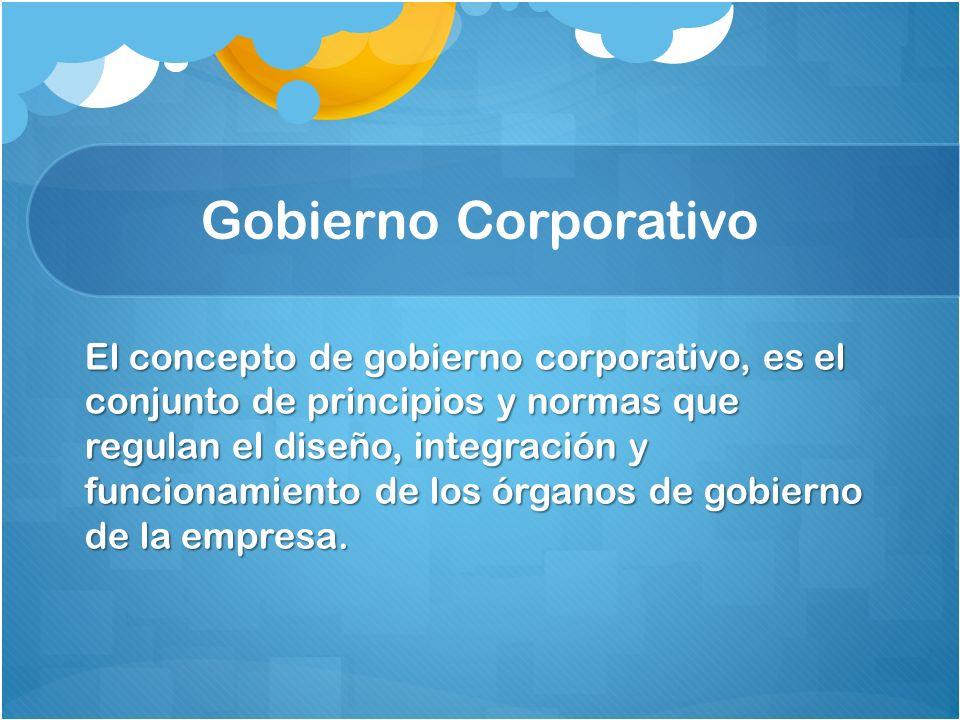 Gobierno Corporativo El concepto de gobierno corporativo, es el conjunto de principios y normas que regulan el diseño, integración y funcionamiento de los órganos de gobierno de la empresa.