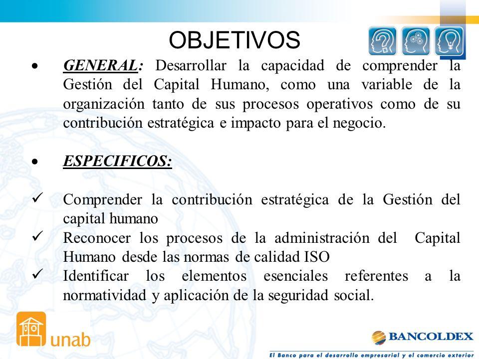 OBJETIVOS GENERAL: Desarrollar la capacidad de comprender la Gestión del Capital Humano, como una variable de la organización tanto de sus procesos operativos como de su contribución estratégica e impacto para el negocio.