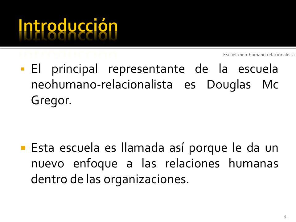 El principal representante de la escuela neohumano-relacionalista es Douglas Mc Gregor. Esta escuela es llamada así porque le da un nuevo enfoque a la
