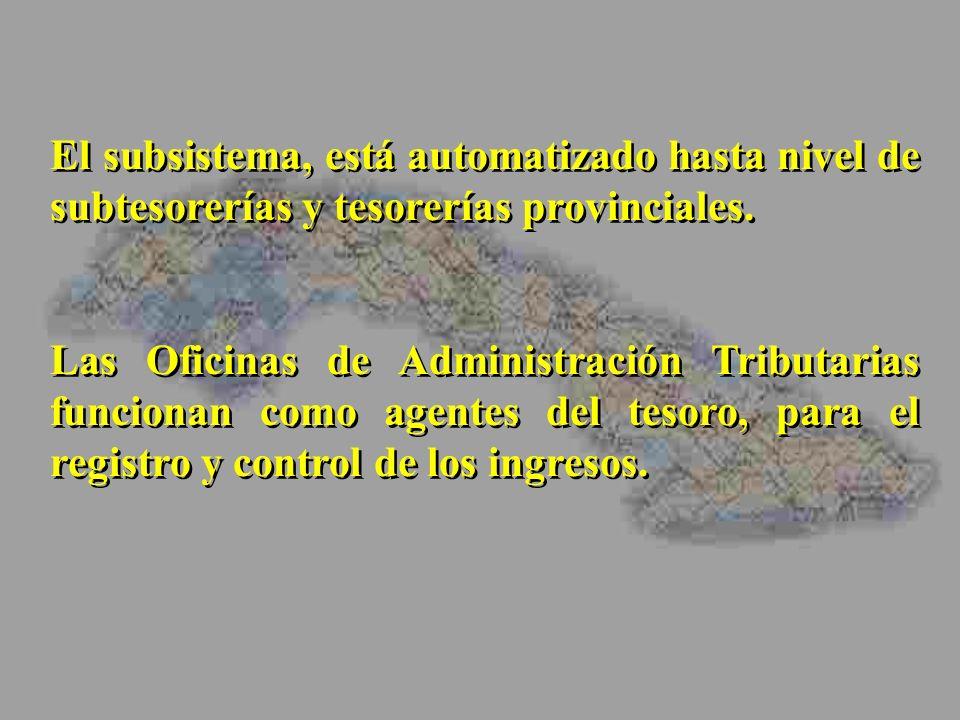 El subsistema, está automatizado hasta nivel de subtesorerías y tesorerías provinciales. Las Oficinas de Administración Tributarias funcionan como age