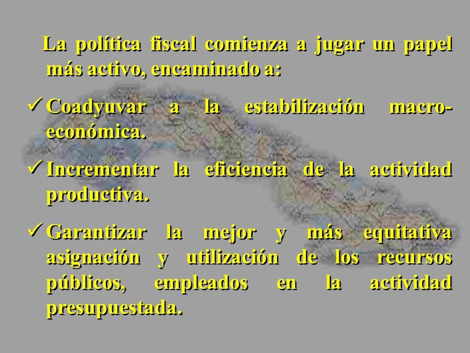 La política fiscal comienza a jugar un papel más activo, encaminado a: Coadyuvar a la estabilización macro- económica. Incrementar la eficiencia de la