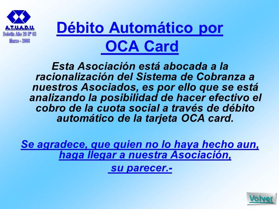 Débito Automático por OCA Card Esta Asociación está abocada a la racionalización del Sistema de Cobranza a nuestros Asociados, es por ello que se está analizando la posibilidad de hacer efectivo el cobro de la cuota social a través de débito automático de la tarjeta OCA card.