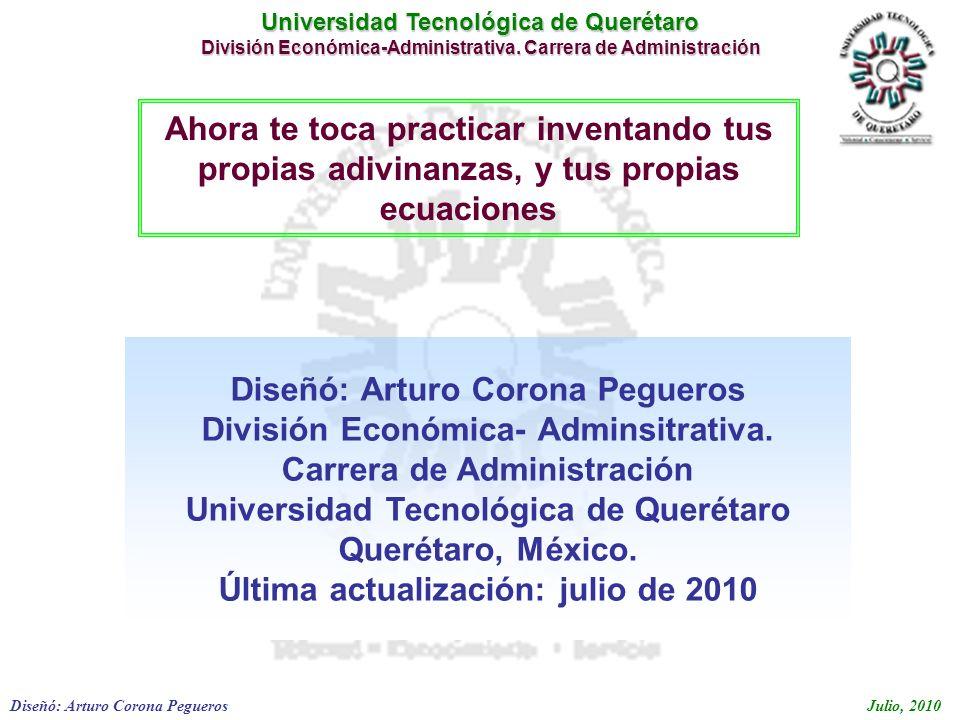 Universidad Tecnológica de Querétaro División Económica-Administrativa. Carrera de Administración Diseñó: Arturo Corona PeguerosJulio, 2010 Diseñó: Ar