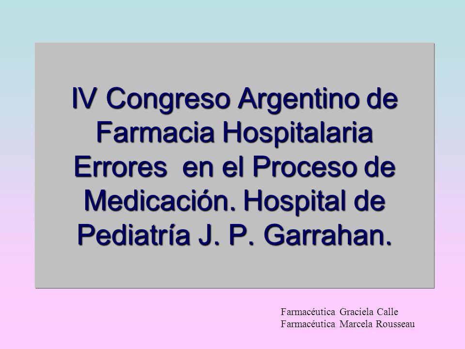 IV Congreso Argentino de Farmacia Hospitalaria Errores en el Proceso de Medicación. Hospital de Pediatría J. P. Garrahan. Farmacéutica Graciela Calle