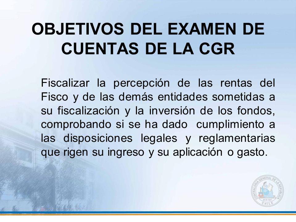 OBJETIVOS DEL EXAMEN DE CUENTAS DE LA CGR Fiscalizar la percepción de las rentas del Fisco y de las demás entidades sometidas a su fiscalización y la