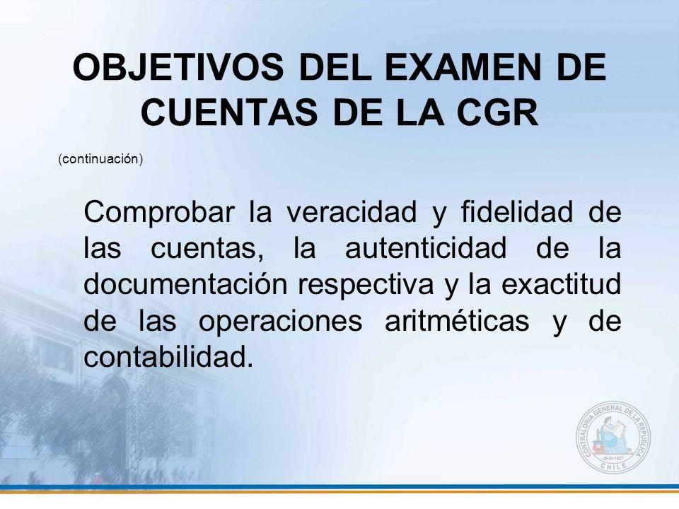 OBJETIVOS DEL EXAMEN DE CUENTAS DE LA CGR (continuación) Comprobar la veracidad y fidelidad de las cuentas, la autenticidad de la documentación respec