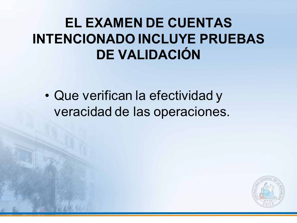 EL EXAMEN DE CUENTAS INTENCIONADO INCLUYE PRUEBAS DE VALIDACIÓN Que verifican la efectividad y veracidad de las operaciones.