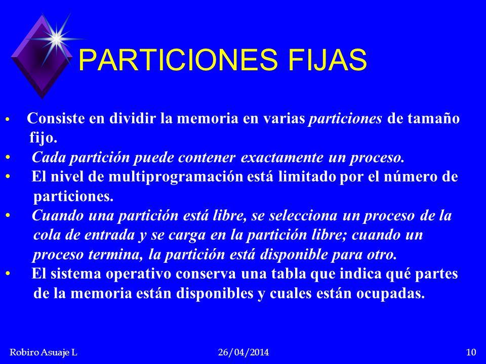 Robiro Asuaje L26/04/201410 PARTICIONES FIJAS Consiste en dividir la memoria en varias particiones de tamaño fijo. Cada partición puede contener exact