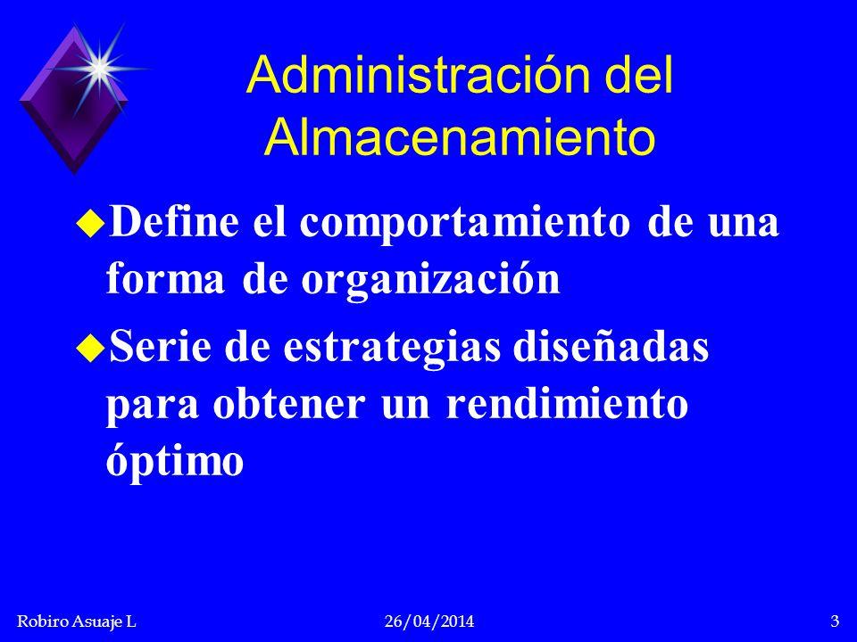 Robiro Asuaje L26/04/20143 Administración del Almacenamiento u Define el comportamiento de una forma de organización u Serie de estrategias diseñadas