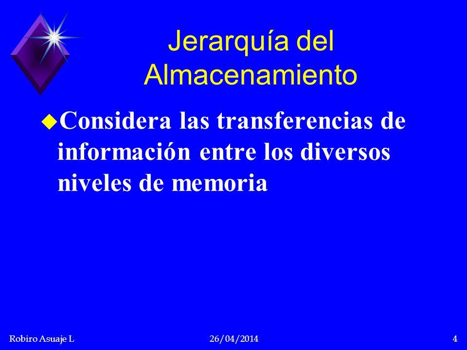 Robiro Asuaje L26/04/20144 Jerarquía del Almacenamiento u Considera las transferencias de información entre los diversos niveles de memoria