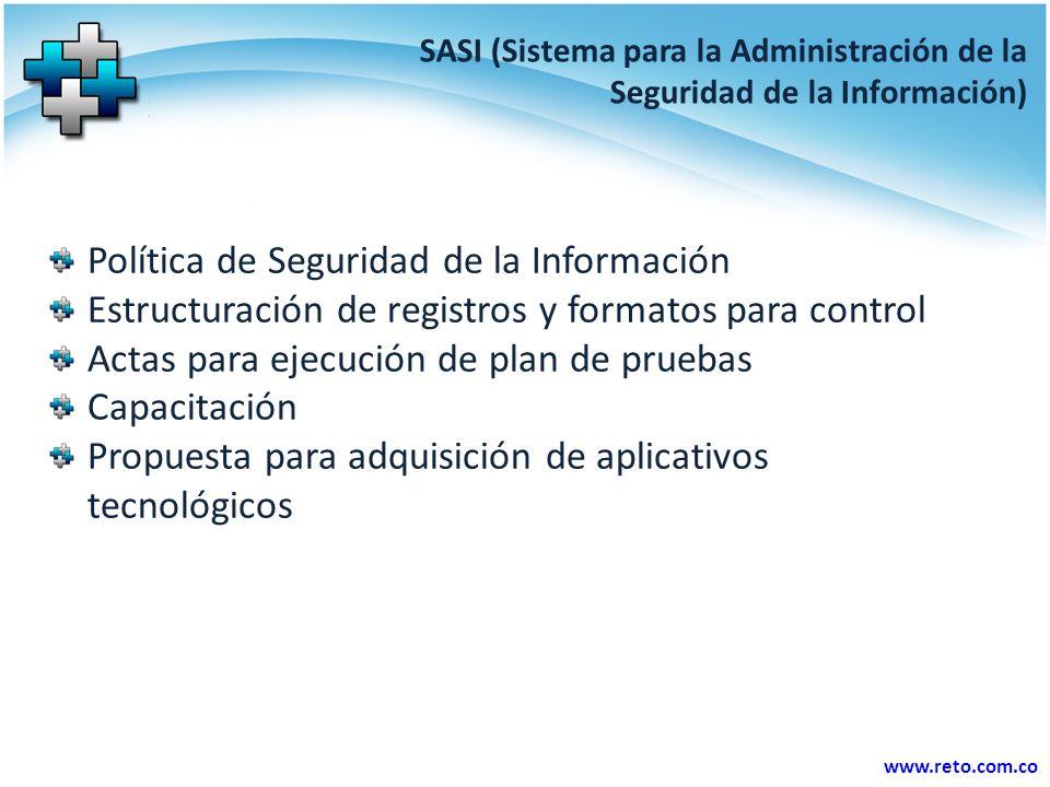 www.reto.com.co SASI (Sistema para la Administración de la Seguridad de la Información) Política de Seguridad de la Información Estructuración de registros y formatos para control Actas para ejecución de plan de pruebas Capacitación Propuesta para adquisición de aplicativos tecnológicos