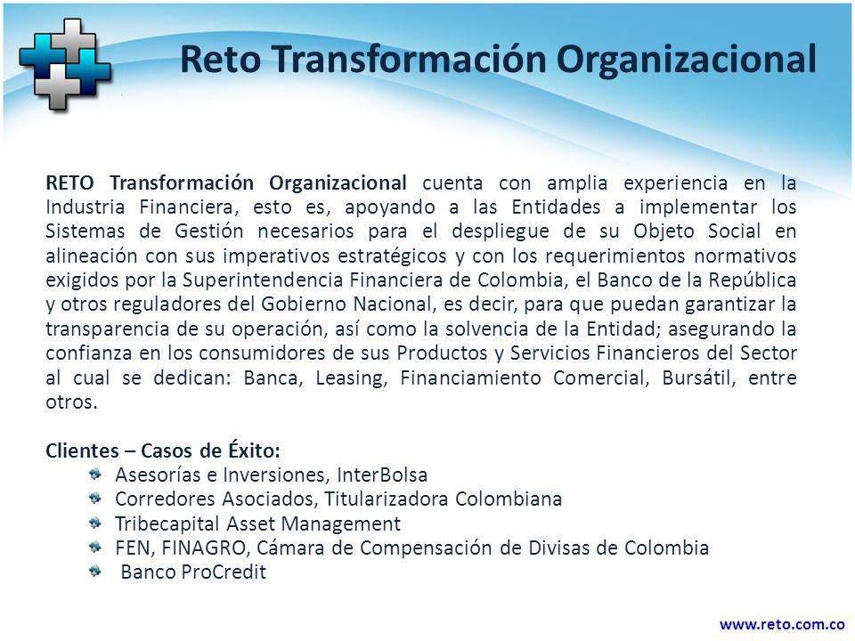 www.reto.com.co Reto Transformación Organizacional RETO Transformación Organizacional cuenta con amplia experiencia en la Industria Financiera, esto es, apoyando a las Entidades a implementar los Sistemas de Gestión necesarios para el despliegue de su Objeto Social en alineación con sus imperativos estratégicos y con los requerimientos normativos exigidos por la Superintendencia Financiera de Colombia, el Banco de la República y otros reguladores del Gobierno Nacional, es decir, para que puedan garantizar la transparencia de su operación, así como la solvencia de la Entidad; asegurando la confianza en los consumidores de sus Productos y Servicios Financieros del Sector al cual se dedican: Banca, Leasing, Financiamiento Comercial, Bursátil, entre otros.