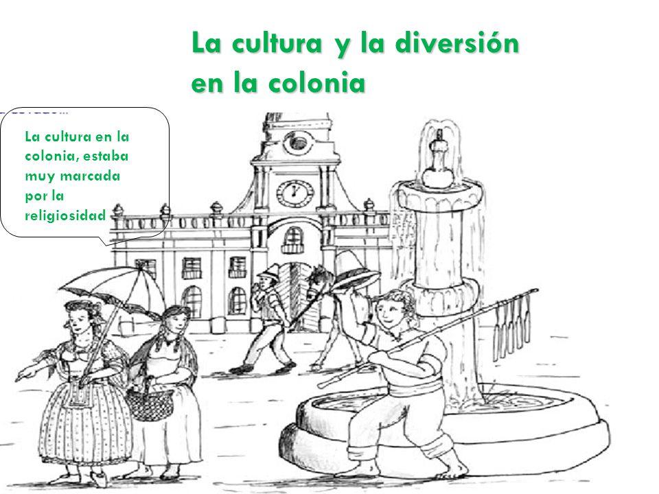 La cultura y la diversión en la colonia La cultura en la colonia, estaba muy marcada por la religiosidad