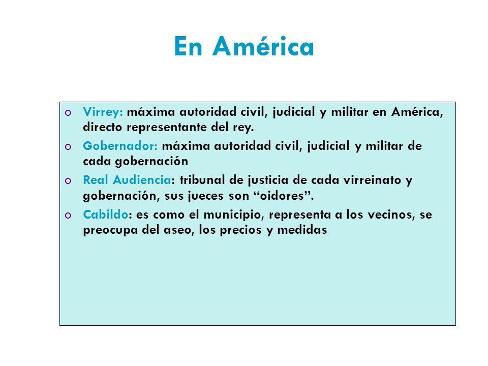En América oVirrey: máxima autoridad civil, judicial y militar en América, directo representante del rey.