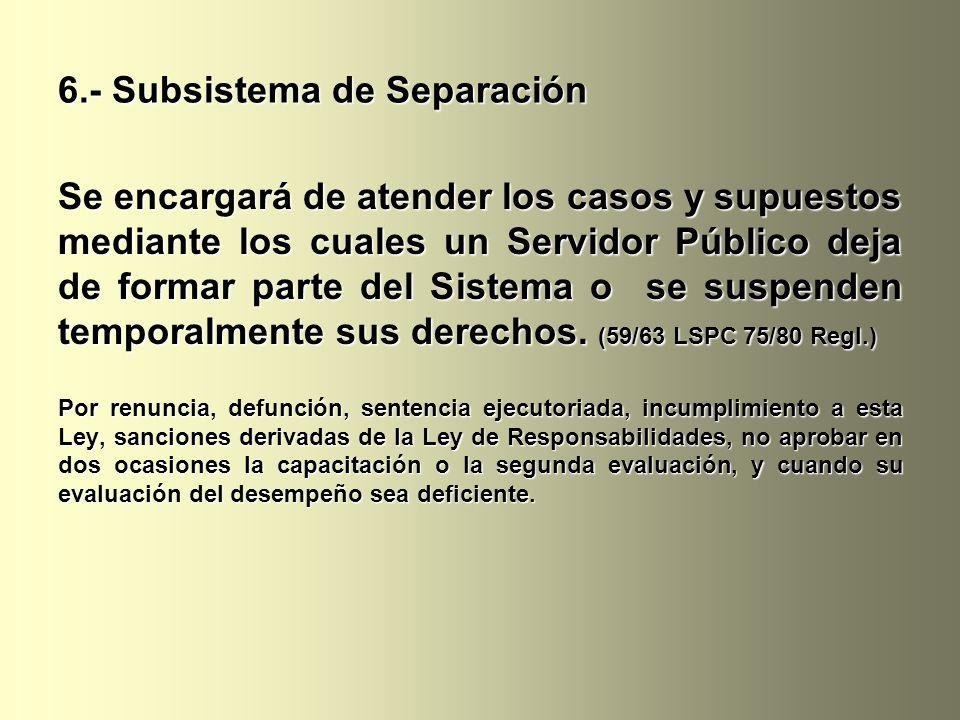 6.- Subsistema de Separación Se encargará de atender los casos y supuestos mediante los cuales un Servidor Público deja de formar parte del Sistema o se suspenden temporalmente sus derechos.