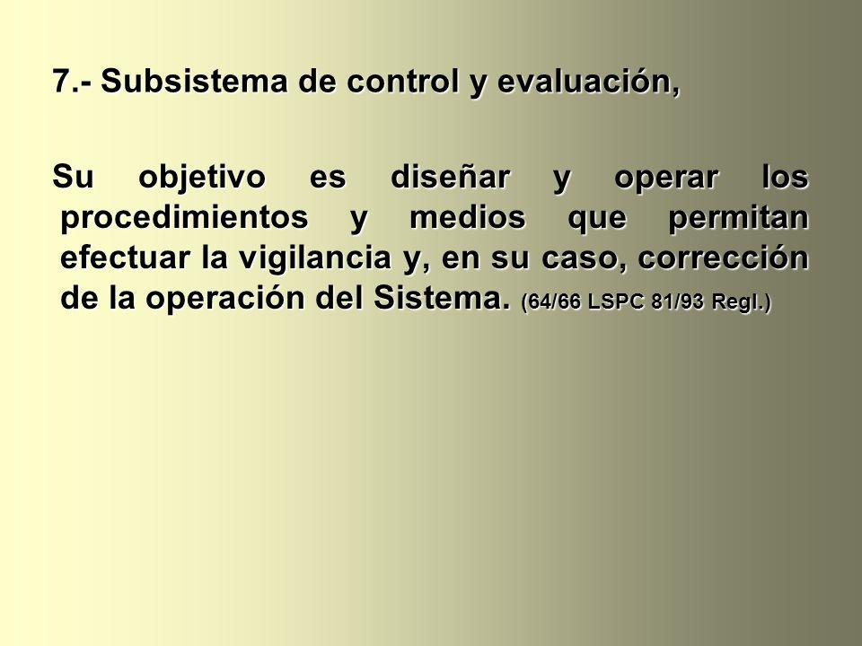 7.- Subsistema de control y evaluación, Su objetivo es diseñar y operar los procedimientos y medios que permitan efectuar la vigilancia y, en su caso, corrección de la operación del Sistema.
