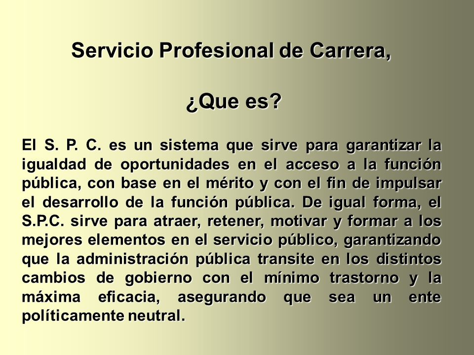Servicio Profesional de Carrera, ¿Que es? ¿Que es? El S. P. C. es un sistema que sirve para garantizar la igualdad de oportunidades en el acceso a la