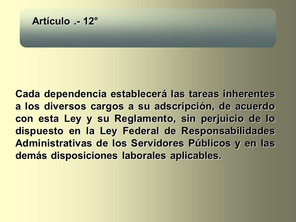 Artículo.- 12° Cada dependencia establecerá las tareas inherentes a los diversos cargos a su adscripción, de acuerdo con esta Ley y su Reglamento, sin