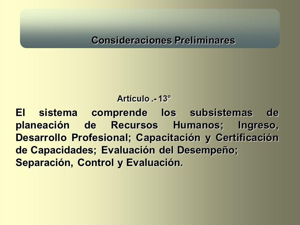 Consideraciones Preliminares Consideraciones Preliminares Artículo.- 13° El sistema comprende los subsistemas de planeación de Recursos Humanos; Ingreso, Desarrollo Profesional; Capacitación y Certificación de Capacidades; Evaluación del Desempeño; Separación, Control y Evaluación.