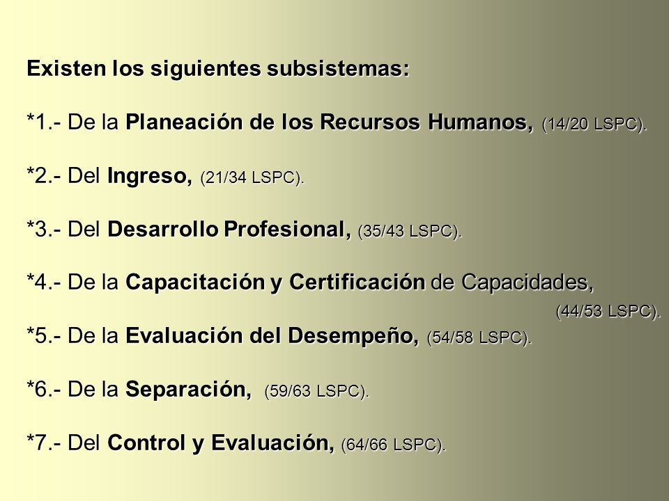 Existen los siguientes subsistemas: *1.- De la Planeación de los Recursos Humanos, (14/20 LSPC). *2.- Del Ingreso, (21/34 LSPC). *3.- Del Desarrollo P