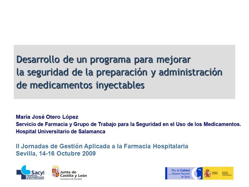 Desarrollo de un programa para mejorar la seguridad de la preparación y administración de medicamentos inyectables María José Otero López Servicio de Farmacia y Grupo de Trabajo para la Seguridad en el Uso de los Medicamentos.