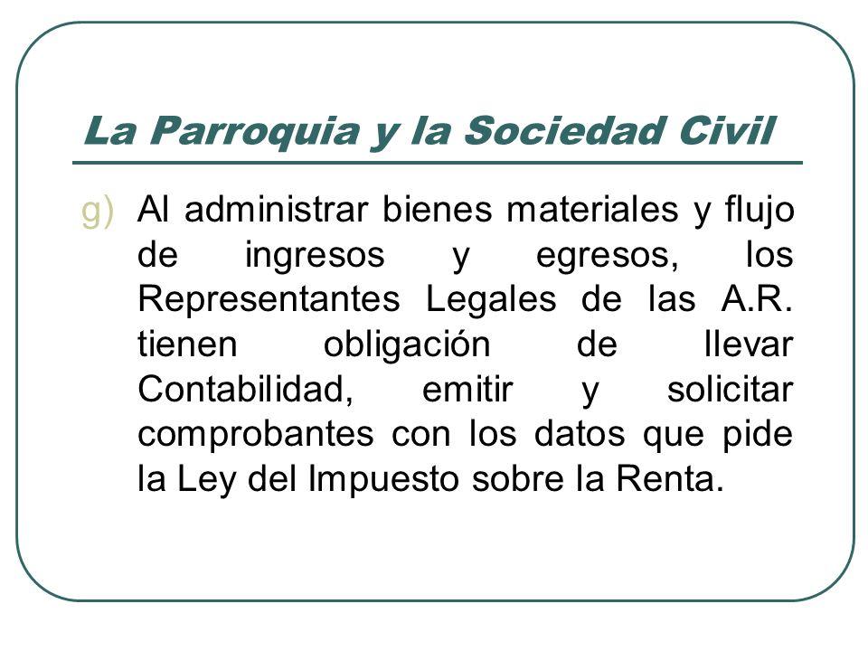 La Parroquia y la Sociedad Civil g)Al administrar bienes materiales y flujo de ingresos y egresos, los Representantes Legales de las A.R.