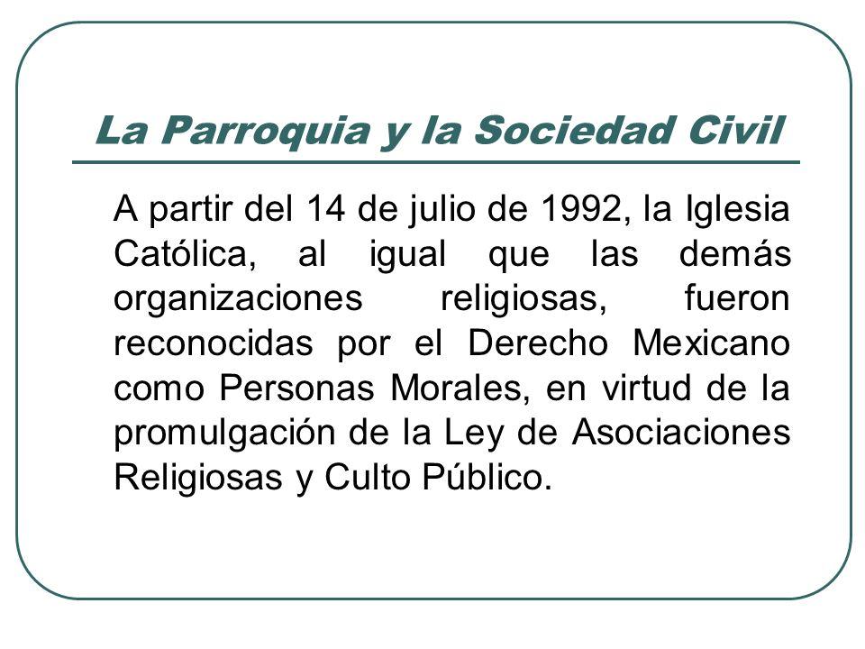La Parroquia y la Sociedad Civil Este hecho, que viene a subsanar una antigua injusticia que implicaba la negación jurídica de la existencia de la Iglesia, al mismo tiempo la introduce en el mundo de las Instituciones de la sociedad mexicana, con derechos y obligaciones.
