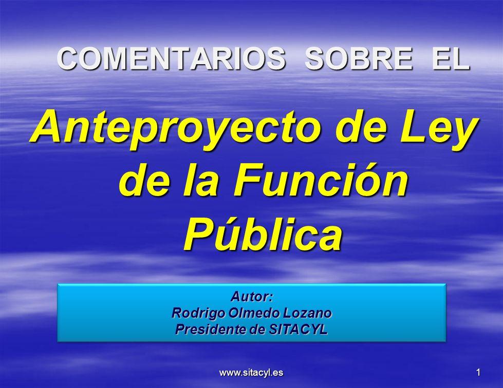 www.sitacyl.es1 COMENTARIOS SOBRE EL Anteproyecto de Ley de la Función Pública Autor: Rodrigo Olmedo Lozano Presidente de SITACYL Autor: Rodrigo Olmed