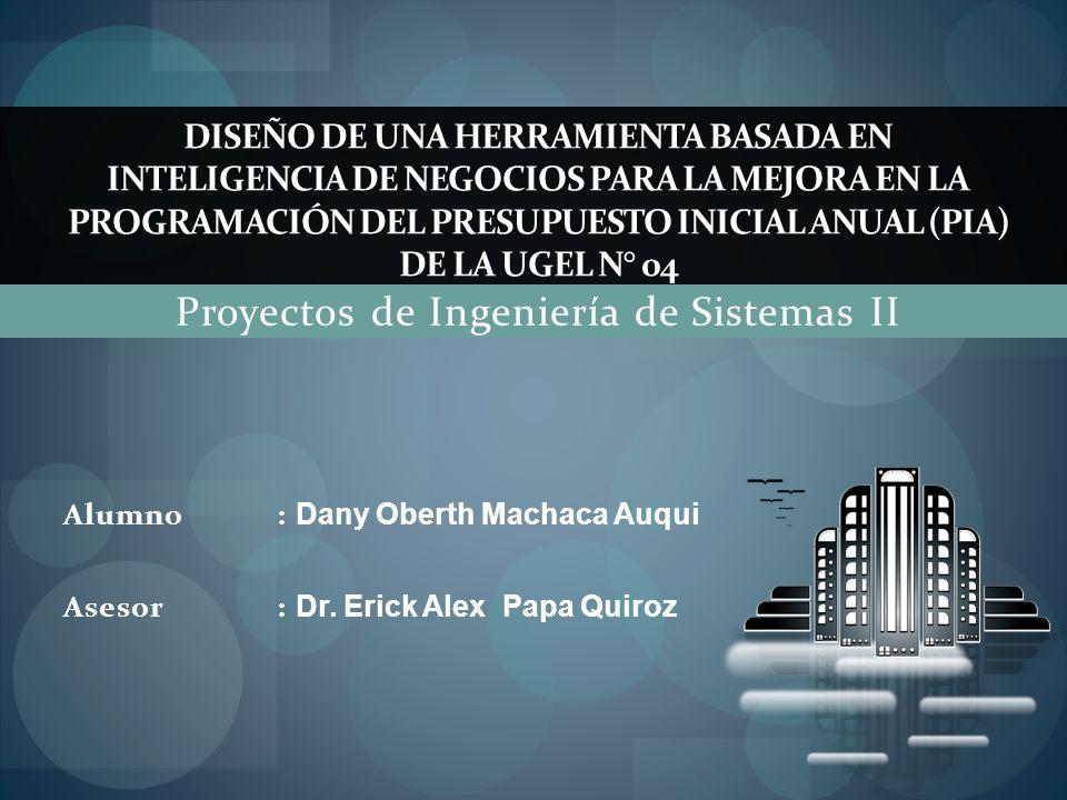 Proyectos de Ingeniería de Sistemas II DISEÑO DE UNA HERRAMIENTA BASADA EN INTELIGENCIA DE NEGOCIOS PARA LA MEJORA EN LA PROGRAMACIÓN DEL PRESUPUESTO INICIAL ANUAL (PIA) DE LA UGEL N° 04 Alumno: Dany Oberth Machaca Auqui Asesor: Dr.