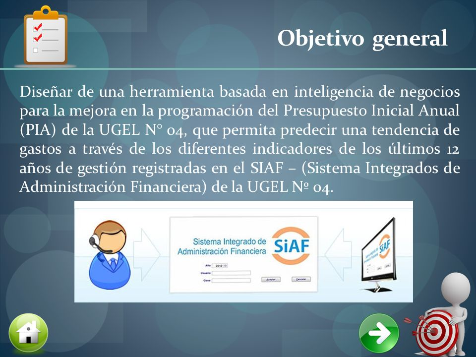 Objetivo general Diseñar de una herramienta basada en inteligencia de negocios para la mejora en la programación del Presupuesto Inicial Anual (PIA) de la UGEL N° 04, que permita predecir una tendencia de gastos a través de los diferentes indicadores de los últimos 12 años de gestión registradas en el SIAF – (Sistema Integrados de Administración Financiera) de la UGEL Nº 04.