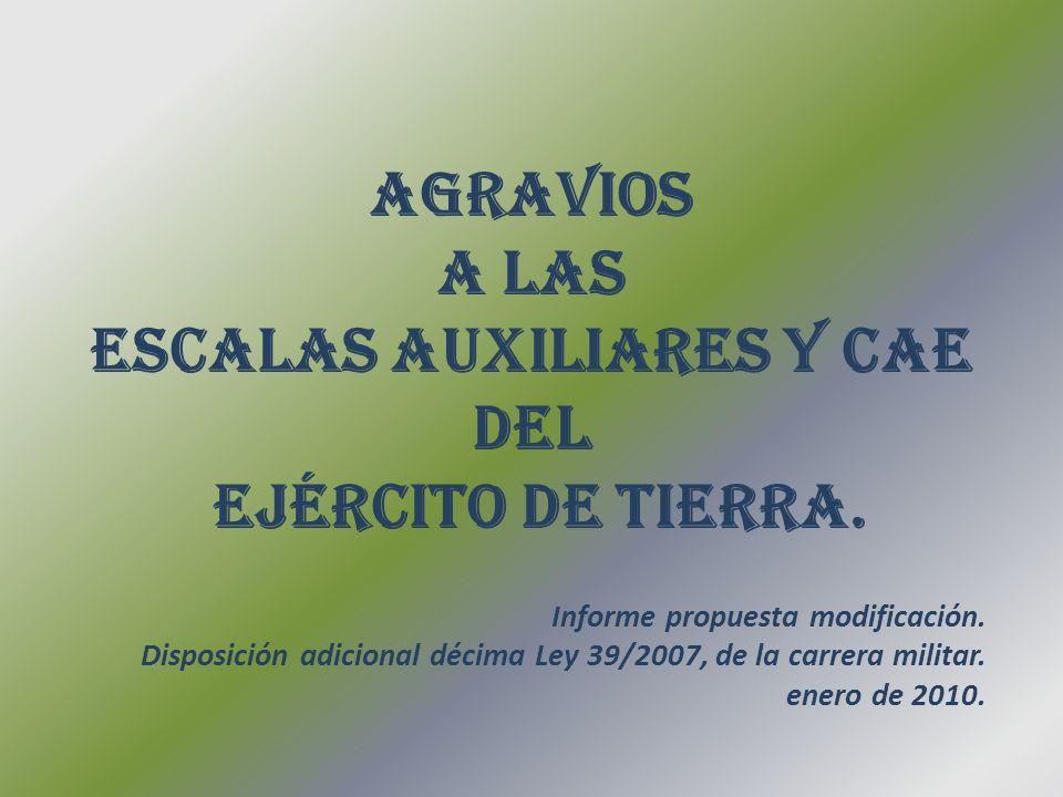 AGRAVIOS A LAS ESCALAS AUXILIARES Y CAE DEL EJÉRCITO DE TIERRA. Informe propuesta modificación. Disposición adicional décima Ley 39/2007, de la carrer
