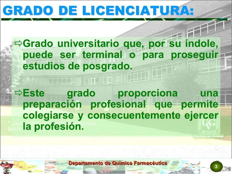 3 Departamento de Química Farmacéutica GRADO DE LICENCIATURA: Grado universitario que, por su índole, puede ser terminal o para proseguir estudios de posgrado.