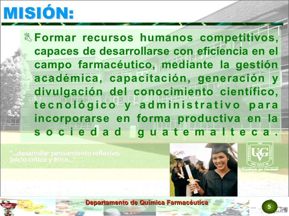 5 MISIÓN: Formar recursos humanos competitivos, capaces de desarrollarse con eficiencia en el campo farmacéutico, mediante la gestión académica, capacitación, generación y divulgación del conocimiento científico, tecnológico y administrativo para incorporarse en forma productiva en la sociedad guatemalteca.