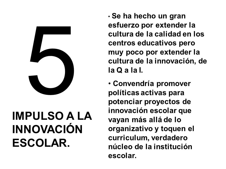 5 IMPULSO A LA INNOVACIÓN ESCOLAR. Se ha hecho un gran esfuerzo por extender la cultura de la calidad en los centros educativos pero muy poco por exte