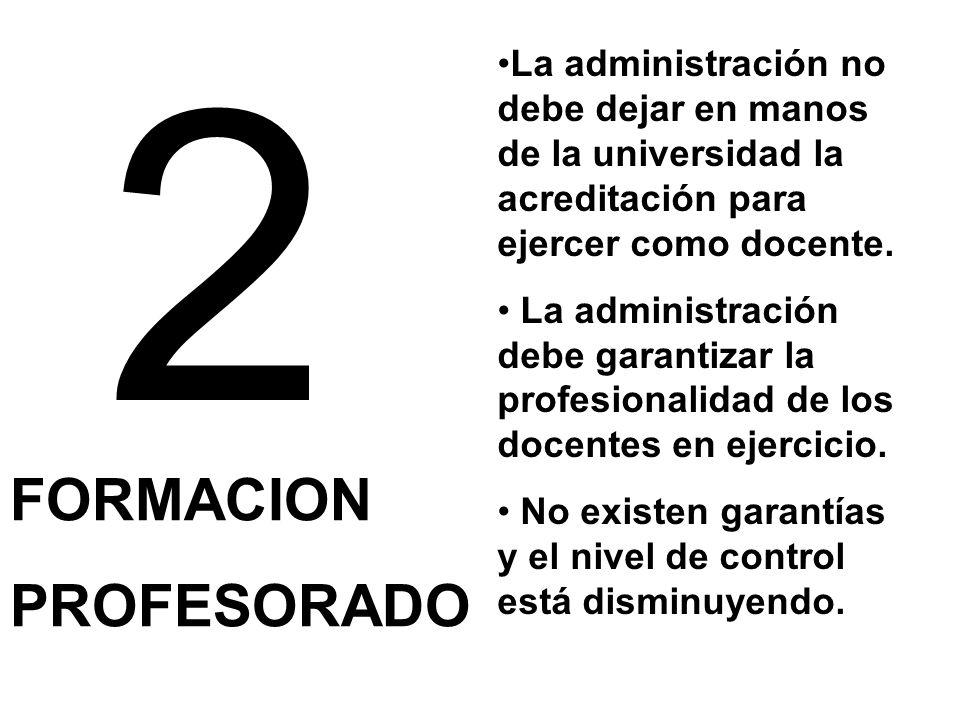 2 FORMACION PROFESORADO La administración no debe dejar en manos de la universidad la acreditación para ejercer como docente. La administración debe g